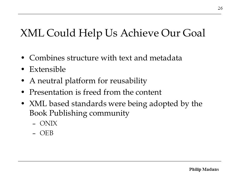 Philip Madans 26 XML Could Help Us Achieve Our Goal Combines structure with text and metadata Extensible A neutral platform for reusability Presentation is freed from the content XML based standards were being adopted by the Book Publishing community –ONIX –OEB
