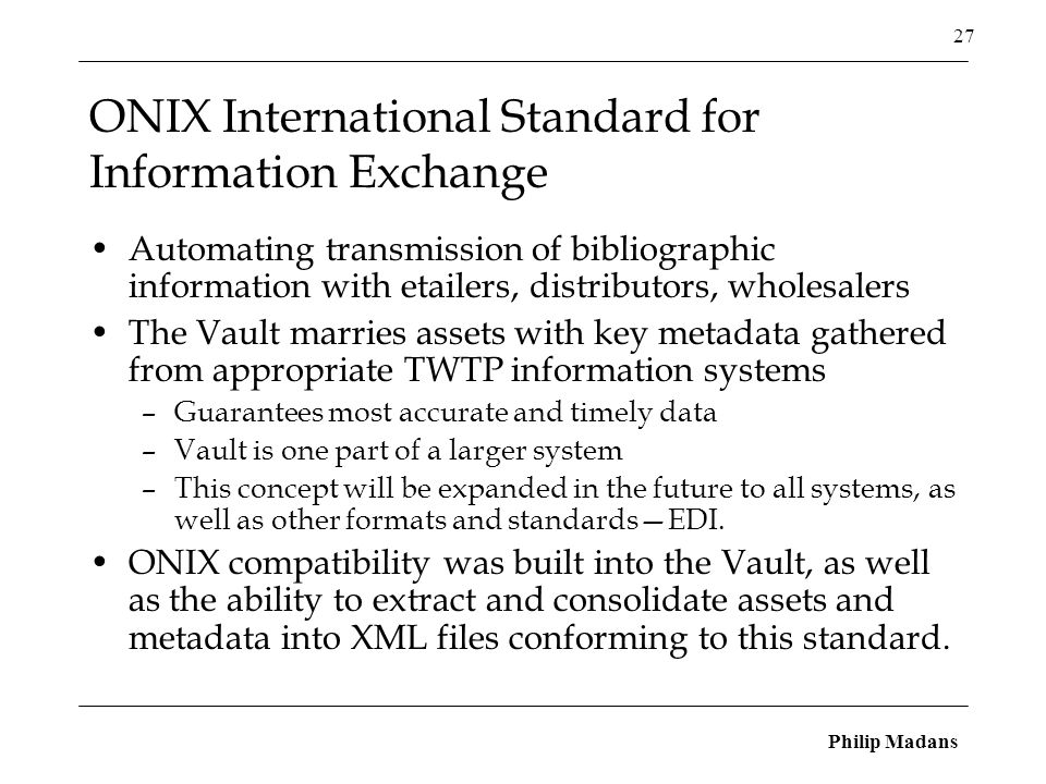 Philip Madans 27 ONIX International Standard for Information Exchange Automating transmission of bibliographic information with etailers, distributors, wholesalers The Vault marries assets with key metadata gathered from appropriate TWTP information systems –Guarantees most accurate and timely data –Vault is one part of a larger system –This concept will be expanded in the future to all systems, as well as other formats and standards—EDI.