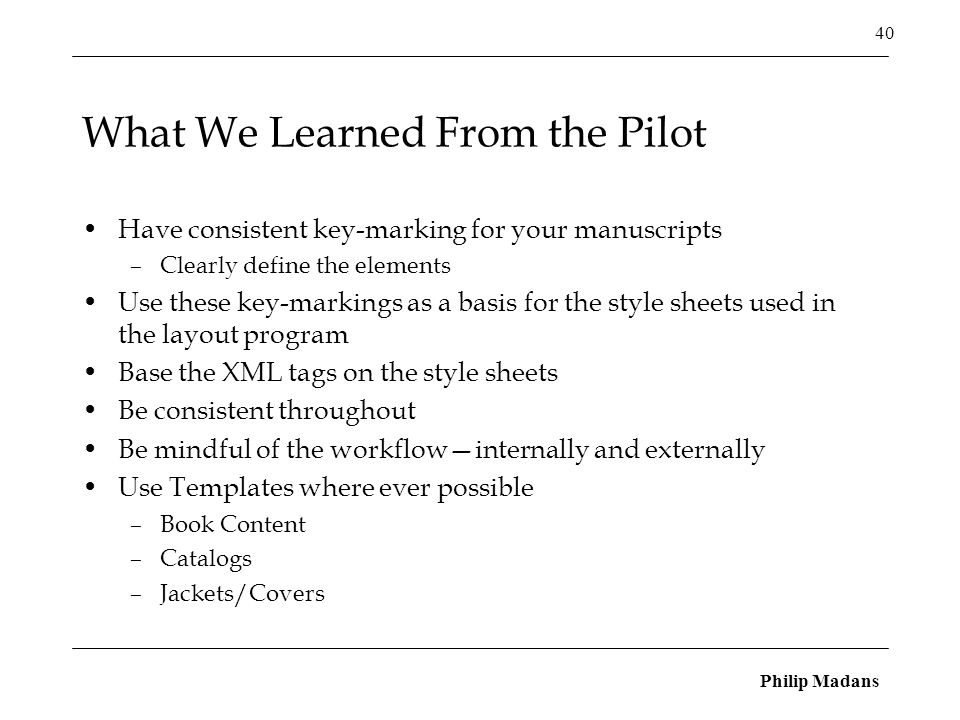 Philip Madans 40 What We Learned From the Pilot Have consistent key-marking for your manuscripts –Clearly define the elements Use these key-markings as a basis for the style sheets used in the layout program Base the XML tags on the style sheets Be consistent throughout Be mindful of the workflow—internally and externally Use Templates where ever possible –Book Content –Catalogs –Jackets/Covers