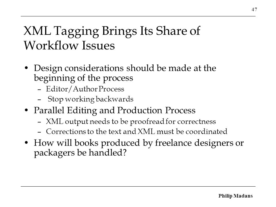 Philip Madans 47 XML Tagging Brings Its Share of Workflow Issues Design considerations should be made at the beginning of the process –Editor/Author Process – Stop working backwards Parallel Editing and Production Process –XML output needs to be proofread for correctness –Corrections to the text and XML must be coordinated How will books produced by freelance designers or packagers be handled?