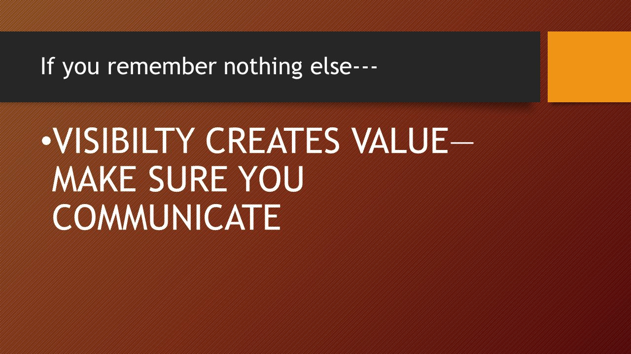 If you remember nothing else--- VISIBILTY CREATES VALUE— MAKE SURE YOU COMMUNICATE