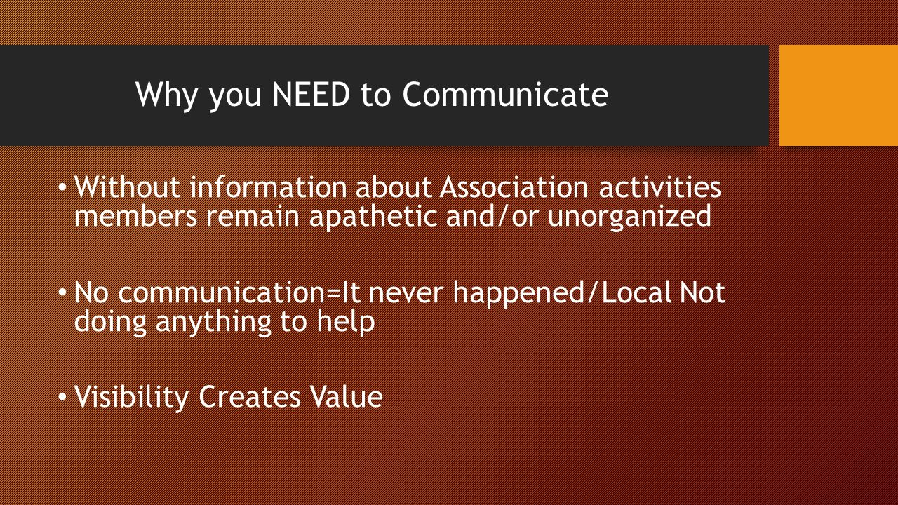 Why you NEED to Communicate Without information about Association activities members remain apathetic and/or unorganized No communication=It never happened/Local Not doing anything to help Visibility Creates Value