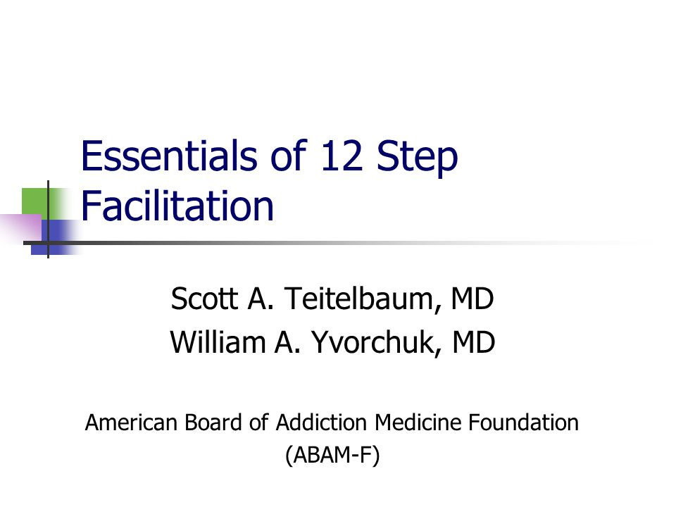 Essentials of 12 Step Facilitation Scott A. Teitelbaum, MD William A.
