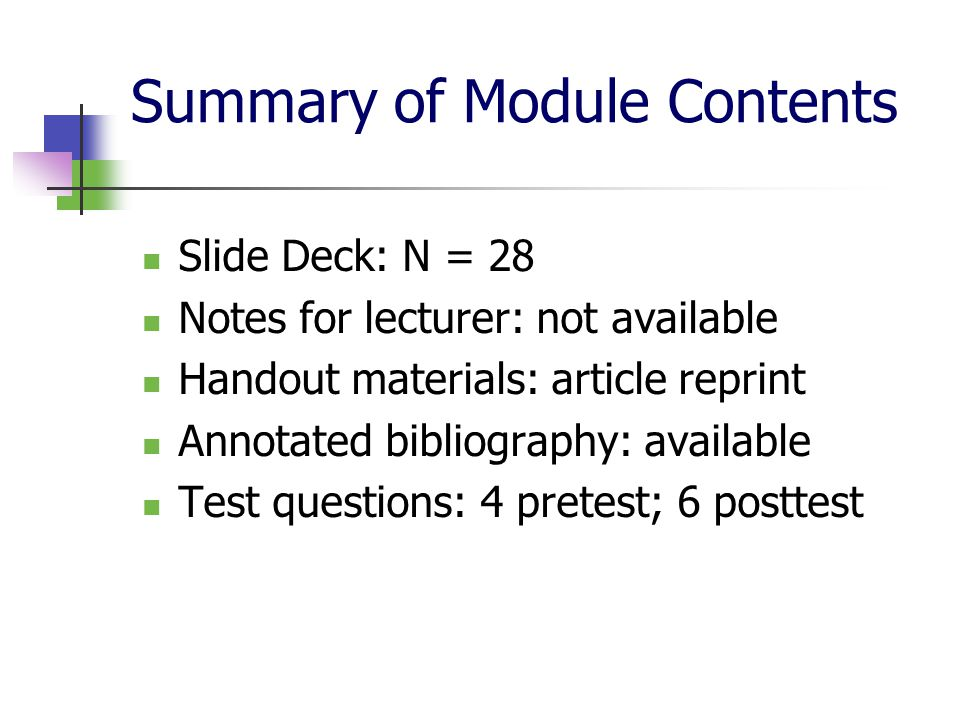 Summary of Module Contents Slide Deck: N = 28 Notes for lecturer: not available Handout materials: article reprint Annotated bibliography: available Test questions: 4 pretest; 6 posttest