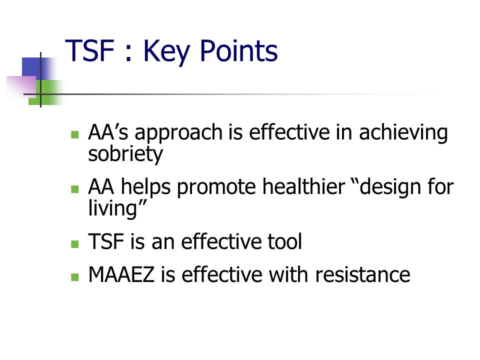 TSF : Key Points AA's approach is effective in achieving sobriety AA helps promote healthier design for living TSF is an effective tool MAAEZ is effective with resistance