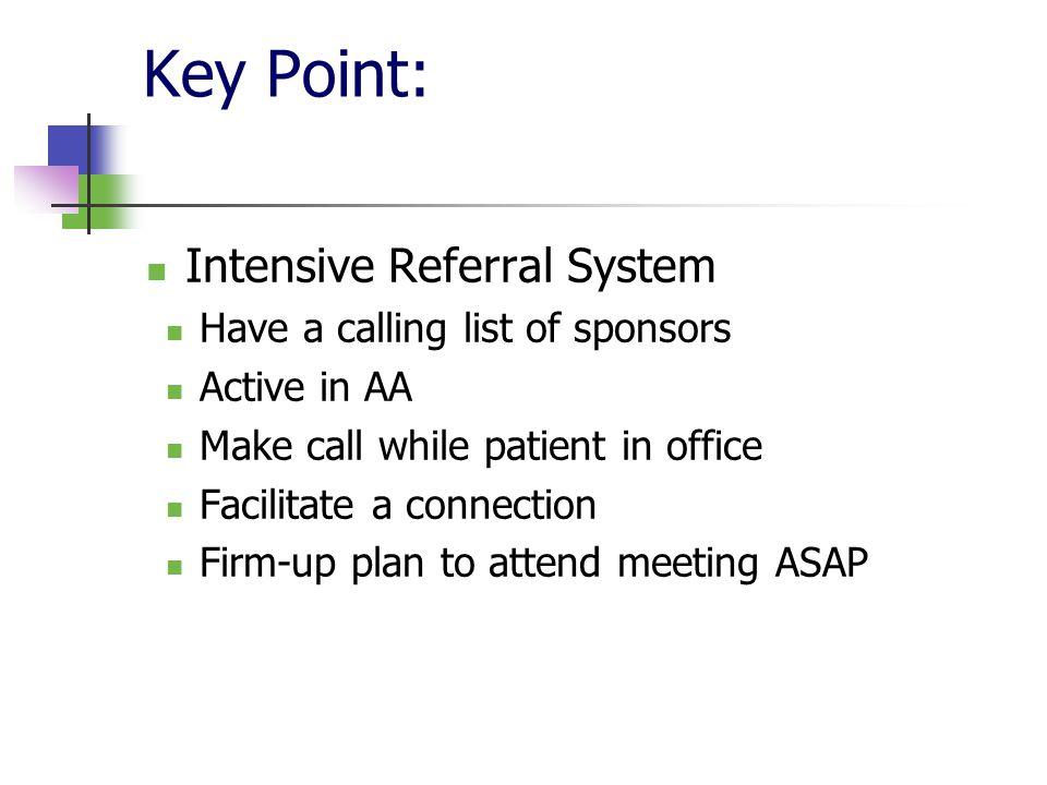 Key Point: Intensive Referral System Have a calling list of sponsors Active in AA Make call while patient in office Facilitate a connection Firm-up plan to attend meeting ASAP