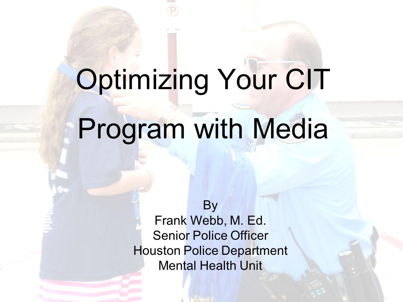 Optimizing Your CIT Program with Media By Frank Webb, M. Ed. Senior Police Officer Houston Police Department Mental Health Unit