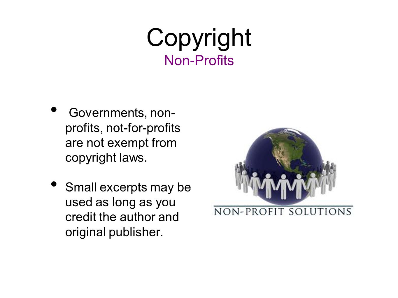 Copyright Non-Profits Governments, non- profits, not-for-profits are not exempt from copyright laws. Small excerpts may be used as long as you credit