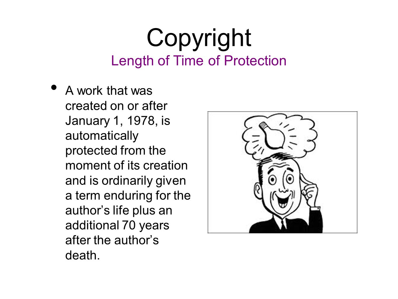 Copyright Length of Time of Protection A work that was created on or after January 1, 1978, is automatically protected from the moment of its creation