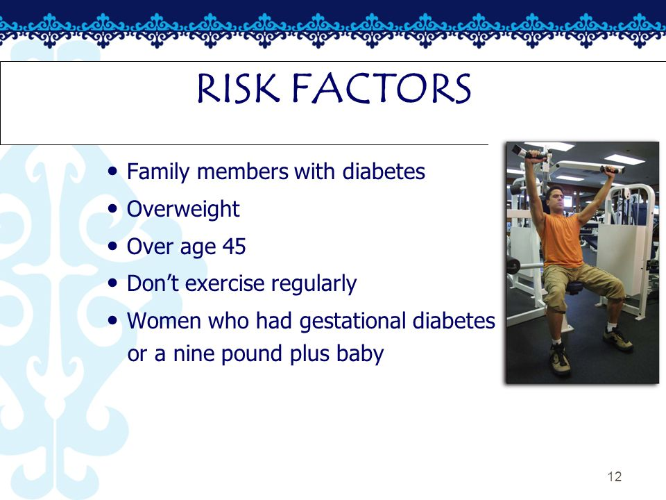12 RISK FACTORS Family members with diabetes Overweight Over age 45 Don't exercise regularly Women who had gestational diabetes or a nine pound plus baby