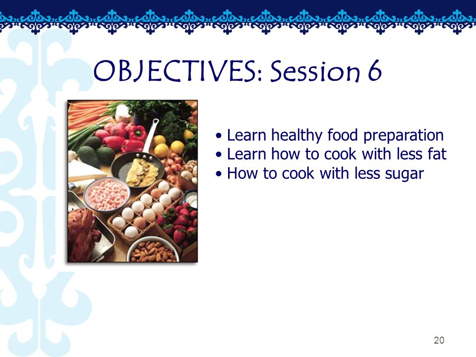 20 OBJECTIVES: Session 6 Learn healthy food preparation Learn how to cook with less fat How to cook with less sugar