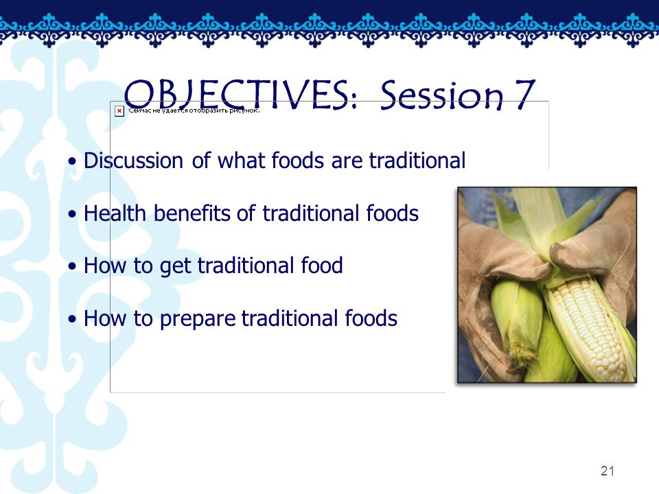 21 OBJECTIVES: Session 7 Discussion of what foods are traditional Health benefits of traditional foods How to get traditional food How to prepare traditional foods