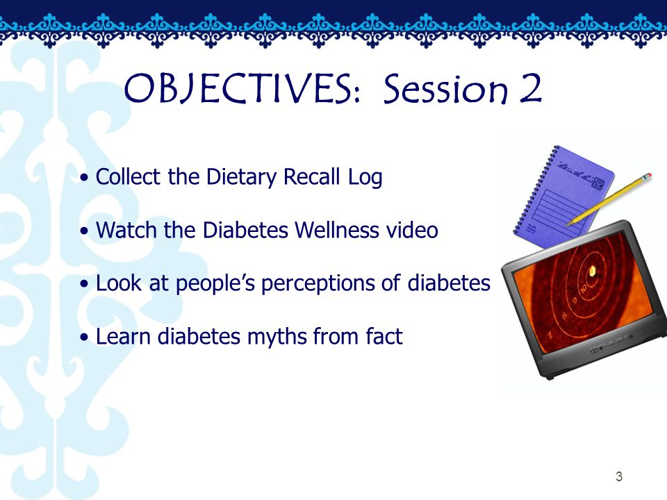 3 Collect the Dietary Recall Log Watch the Diabetes Wellness video Look at people's perceptions of diabetes Learn diabetes myths from fact OBJECTIVES: Session 2