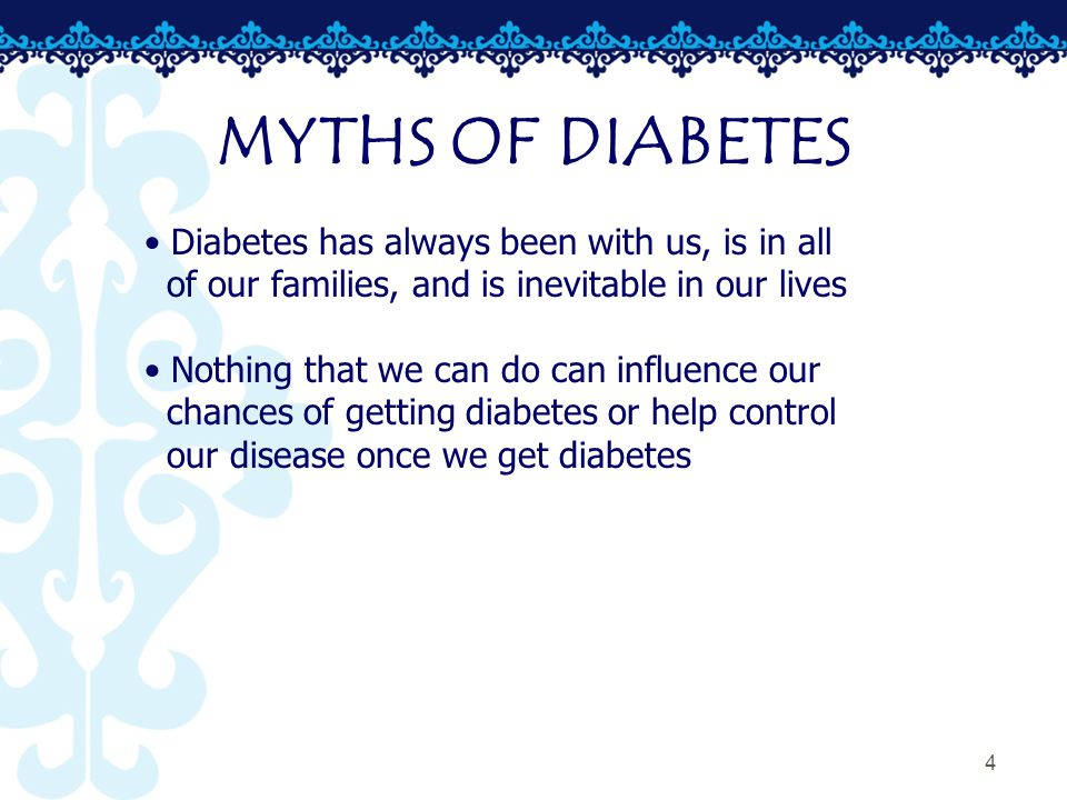 4 MYTHS OF DIABETES Diabetes has always been with us, is in all of our families, and is inevitable in our lives Nothing that we can do can influence our chances of getting diabetes or help control our disease once we get diabetes