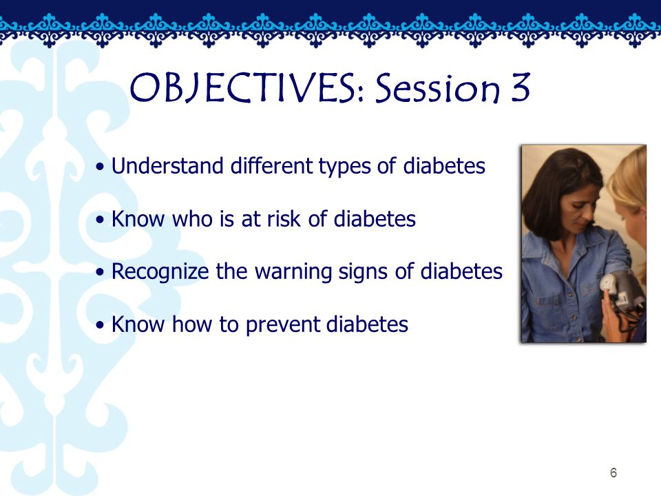 6 OBJECTIVES: Session 3 Understand different types of diabetes Know who is at risk of diabetes Recognize the warning signs of diabetes Know how to prevent diabetes