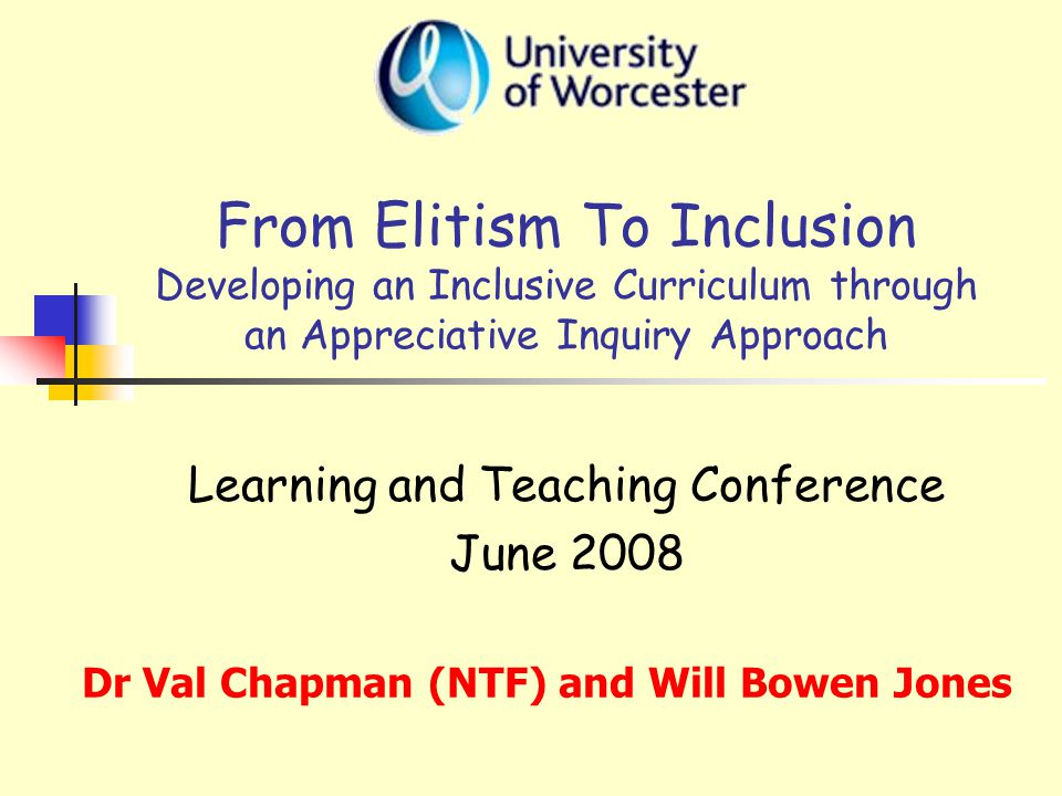 From Elitism To Inclusion Developing an Inclusive Curriculum through an Appreciative Inquiry Approach Learning and Teaching Conference June 2008 Dr Val Chapman (NTF) and Will Bowen Jones