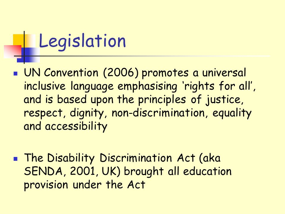 Legislation UN Convention (2006) promotes a universal inclusive language emphasising 'rights for all', and is based upon the principles of justice, respect, dignity, non-discrimination, equality and accessibility The Disability Discrimination Act (aka SENDA, 2001, UK) brought all education provision under the Act