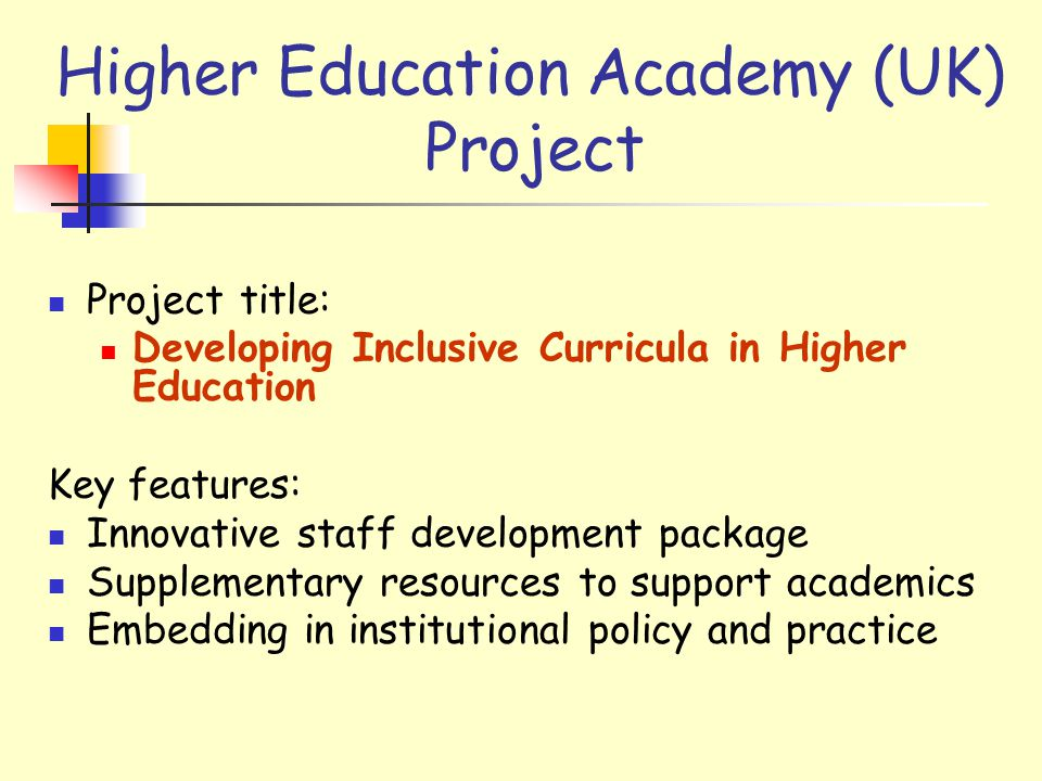 Higher Education Academy (UK) Project Project title: Developing Inclusive Curricula in Higher Education Key features: Innovative staff development package Supplementary resources to support academics Embedding in institutional policy and practice