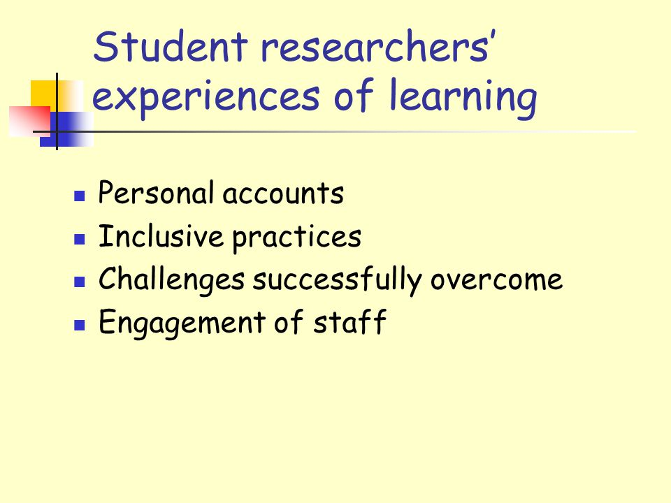 Student researchers' experiences of learning Personal accounts Inclusive practices Challenges successfully overcome Engagement of staff