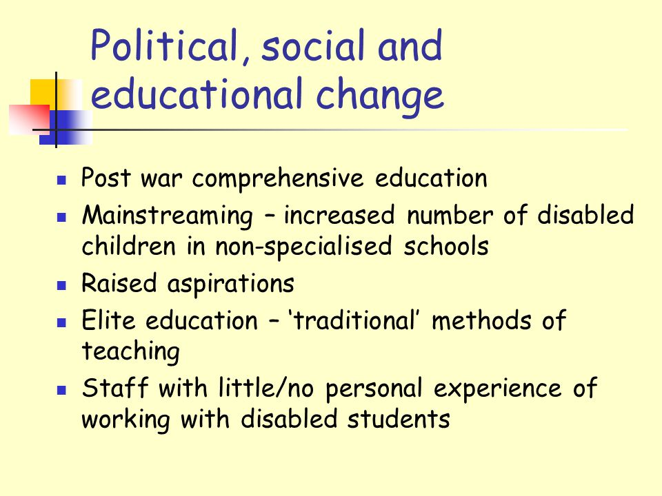 Political, social and educational change Post war comprehensive education Mainstreaming – increased number of disabled children in non-specialised schools Raised aspirations Elite education – 'traditional' methods of teaching Staff with little/no personal experience of working with disabled students