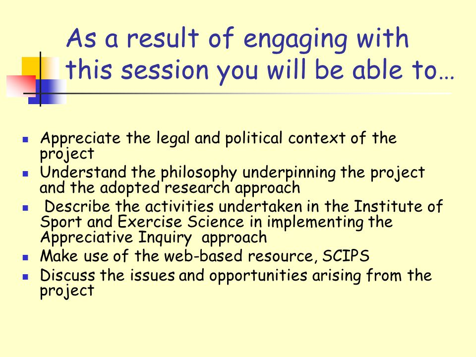 As a result of engaging with this session you will be able to… Appreciate the legal and political context of the project Understand the philosophy underpinning the project and the adopted research approach Describe the activities undertaken in the Institute of Sport and Exercise Science in implementing the Appreciative Inquiry approach Make use of the web-based resource, SCIPS Discuss the issues and opportunities arising from the project