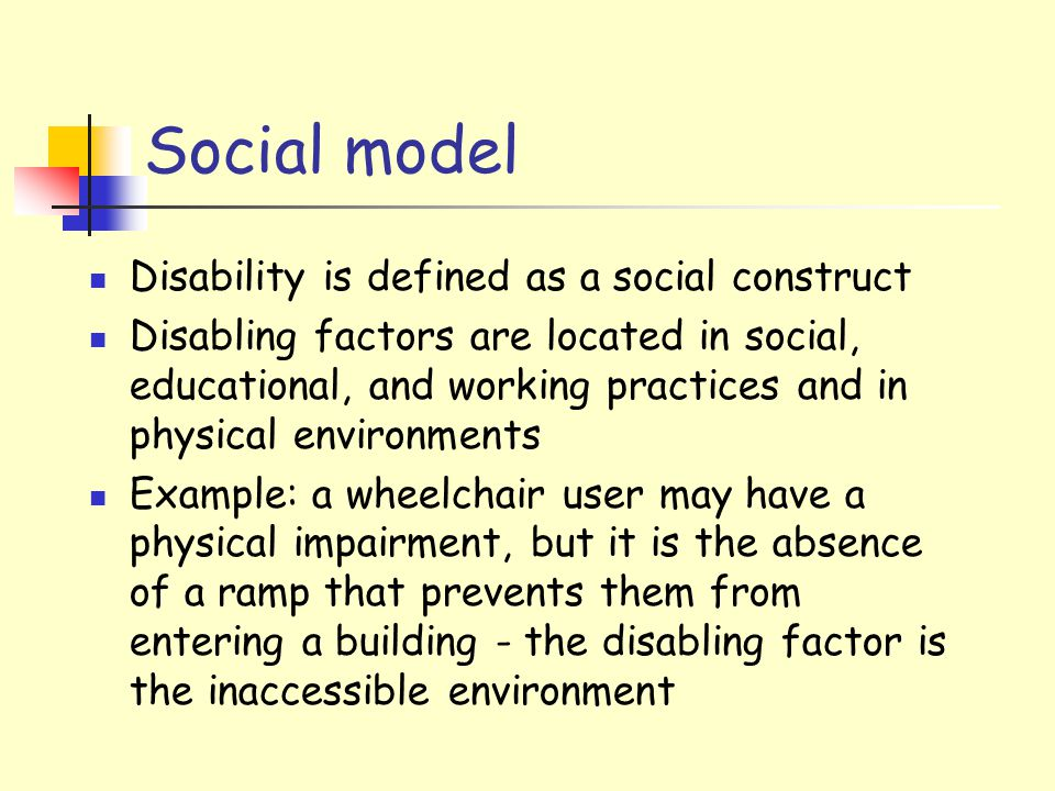 Social model Disability is defined as a social construct Disabling factors are located in social, educational, and working practices and in physical environments Example: a wheelchair user may have a physical impairment, but it is the absence of a ramp that prevents them from entering a building - the disabling factor is the inaccessible environment