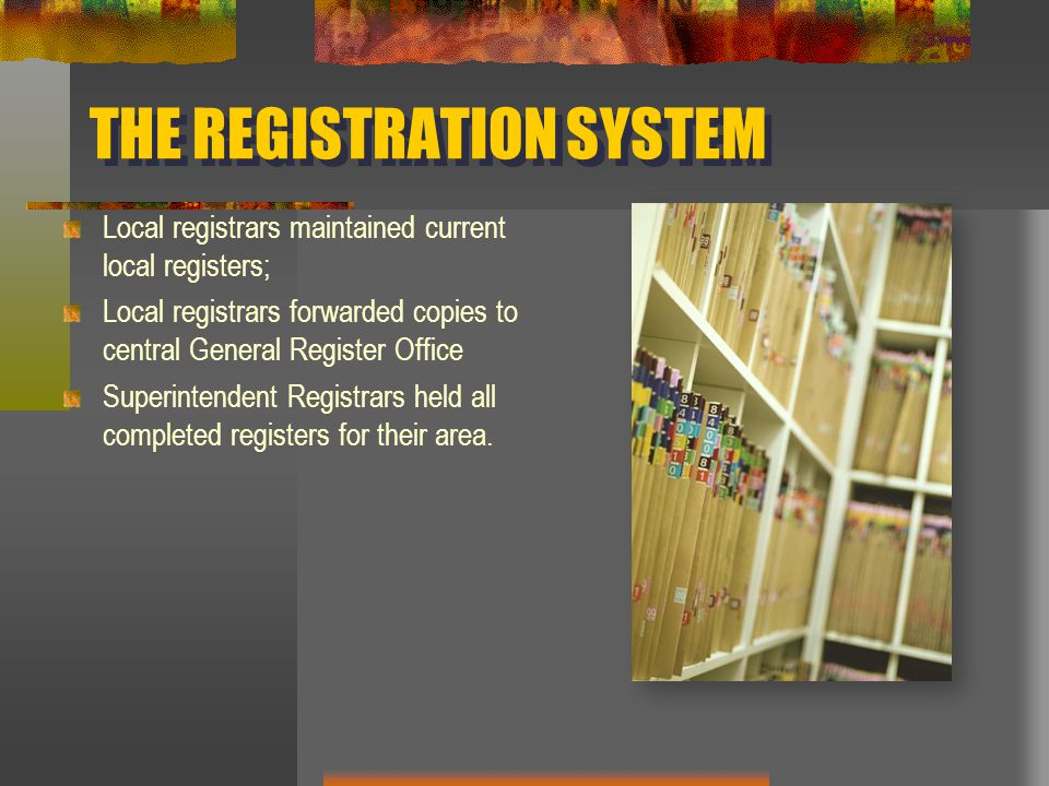 THE REGISTRATION SYSTEM Local registrars maintained current local registers; Local registrars forwarded copies to central General Register Office Superintendent Registrars held all completed registers for their area.