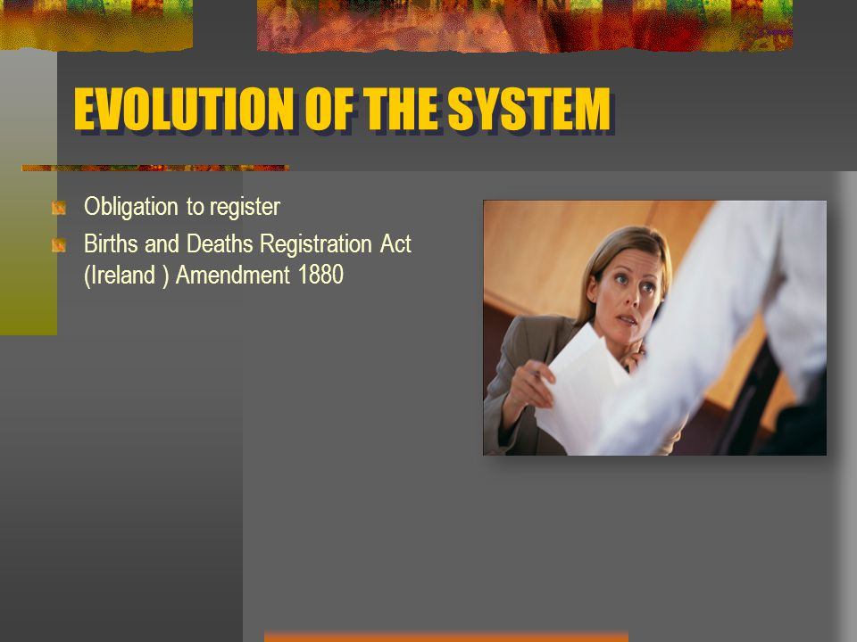 EVOLUTION OF THE SYSTEM Obligation to register Births and Deaths Registration Act (Ireland ) Amendment 1880