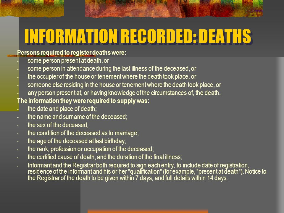 INFORMATION RECORDED: DEATHS Persons required to register deaths were: some person present at death, or some person in attendance during the last illness of the deceased, or the occupier of the house or tenement where the death took place, or someone else residing in the house or tenement where the death took place, or any person present at, or having knowledge of the circumstances of, the death.