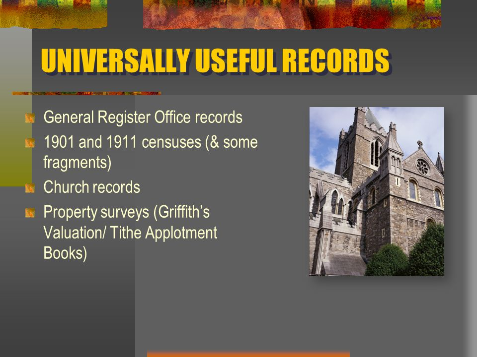 UNIVERSALLY USEFUL RECORDS General Register Office records 1901 and 1911 censuses (& some fragments) Church records Property surveys (Griffith's Valuation/ Tithe Applotment Books)