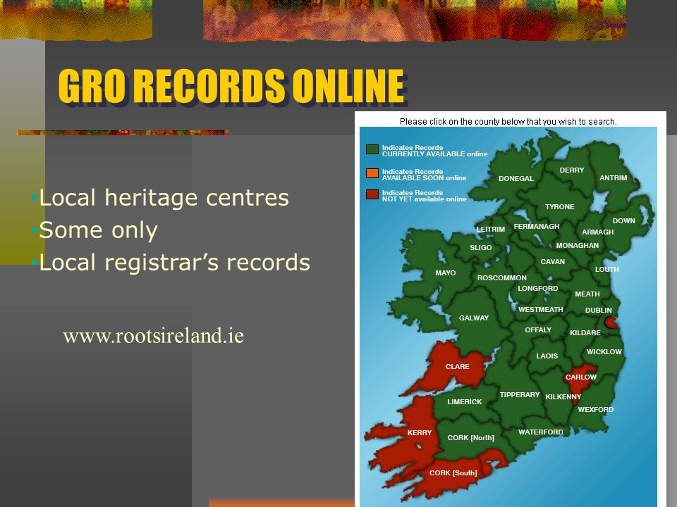 GRO RECORDS ONLINE Local heritage centres Some only Local registrar's records www.rootsireland.ie