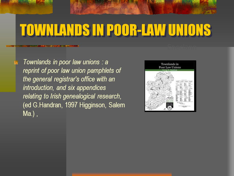 TOWNLANDS IN POOR-LAW UNIONS Townlands in poor law unions : a reprint of poor law union pamphlets of the general registrar s office with an introduction, and six appendices relating to Irish genealogical research, (ed G.Handran, 1997 Higginson, Salem Ma.), Eneclann