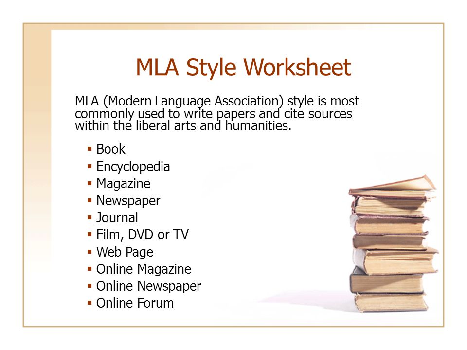 MLA Style Worksheet  Book  Encyclopedia  Magazine  Newspaper  Journal  Film, DVD or TV  Web Page  Online Magazine  Online Newspaper  Online Forum MLA (Modern Language Association) style is most commonly used to write papers and cite sources within the liberal arts and humanities.