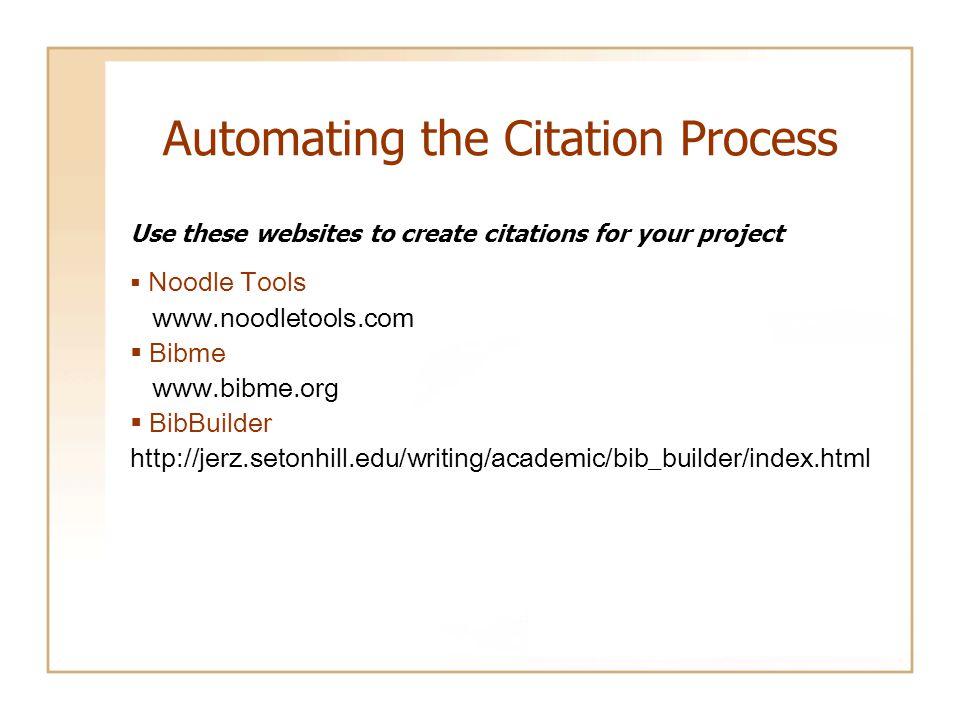 Automating the Citation Process Use these websites to create citations for your project  Noodle Tools www.noodletools.com  Bibme www.bibme.org  BibBuilder http://jerz.setonhill.edu/writing/academic/bib_builder/index.html