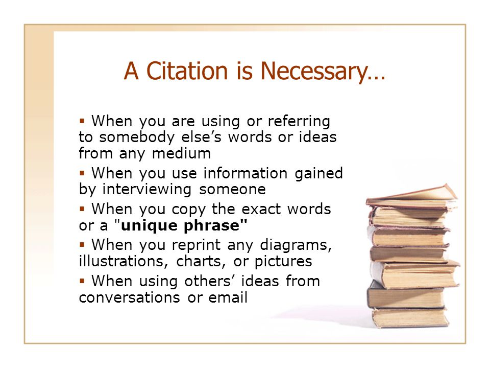 A Citation is Necessary…  When you are using or referring to somebody else's words or ideas from any medium  When you use information gained by interviewing someone  When you copy the exact words or a unique phrase  When you reprint any diagrams, illustrations, charts, or pictures  When using others' ideas from conversations or