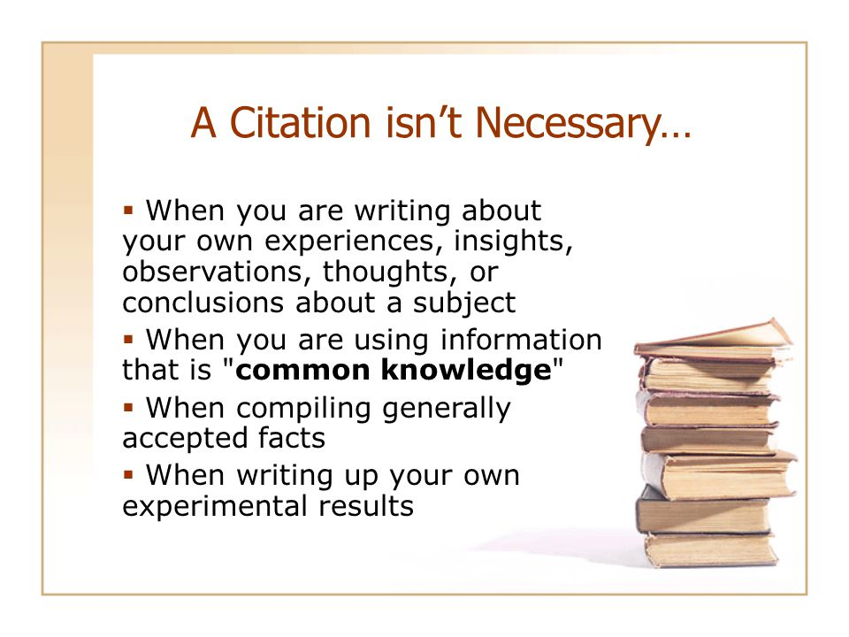 A Citation isn't Necessary…  When you are writing about your own experiences, insights, observations, thoughts, or conclusions about a subject  When you are using information that is common knowledge  When compiling generally accepted facts  When writing up your own experimental results