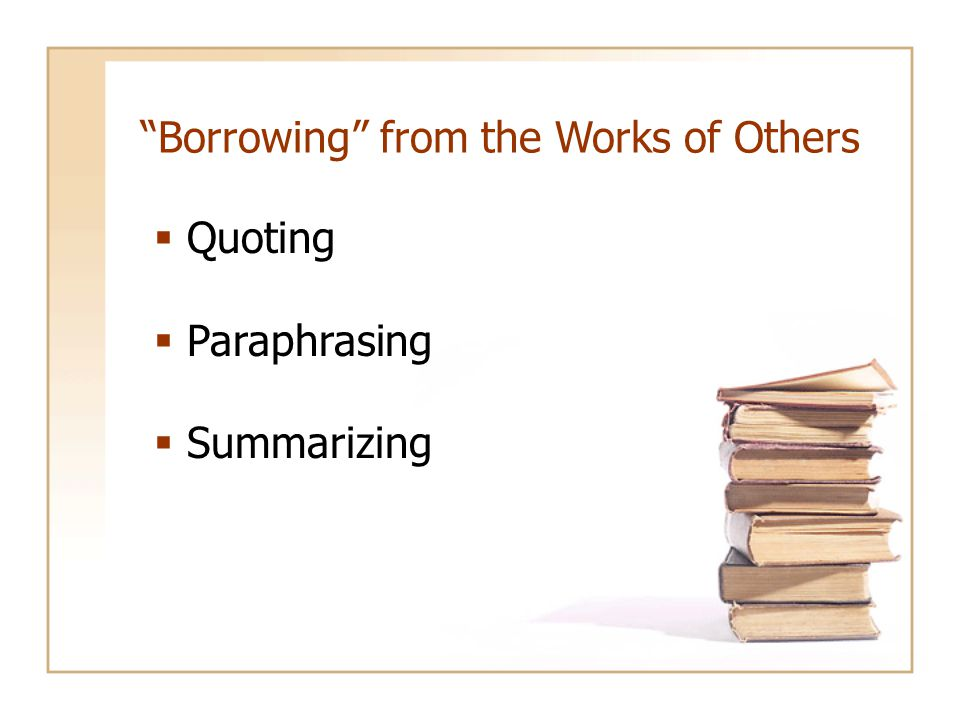 Borrowing from the Works of Others  Quoting  Paraphrasing  Summarizing