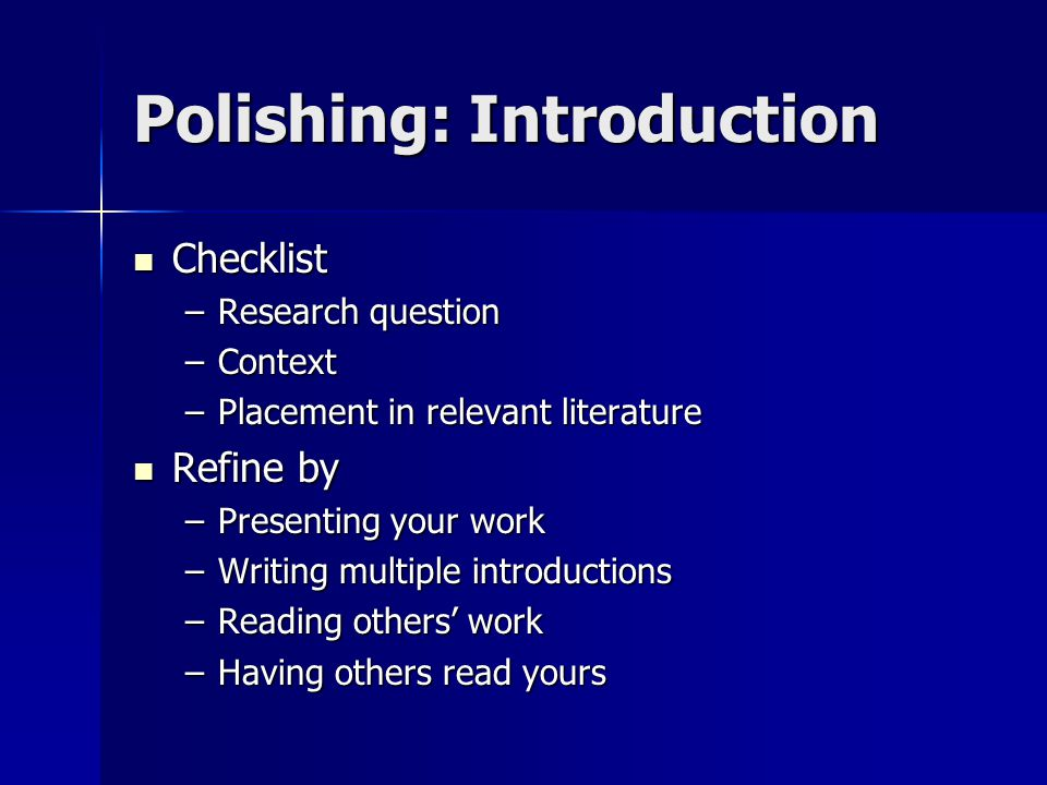 Polishing: Introduction Checklist Checklist –Research question –Context –Placement in relevant literature Refine by Refine by –Presenting your work –W