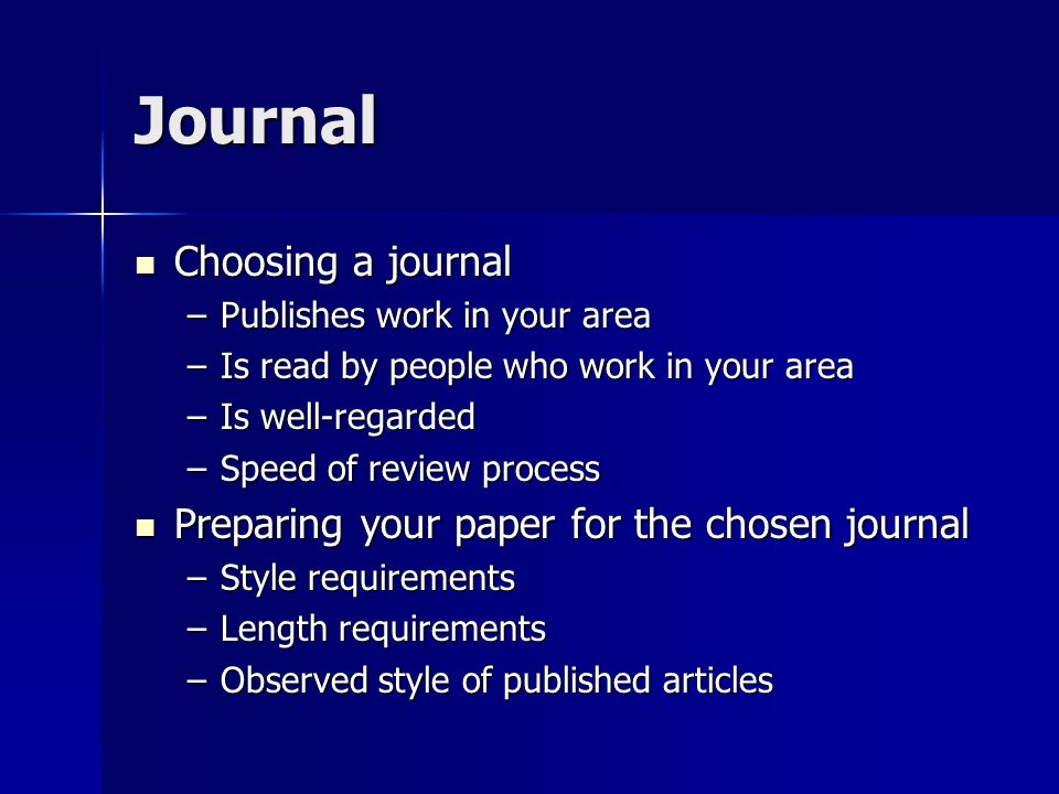 Journal Choosing a journal Choosing a journal –Publishes work in your area –Is read by people who work in your area –Is well-regarded –Speed of review