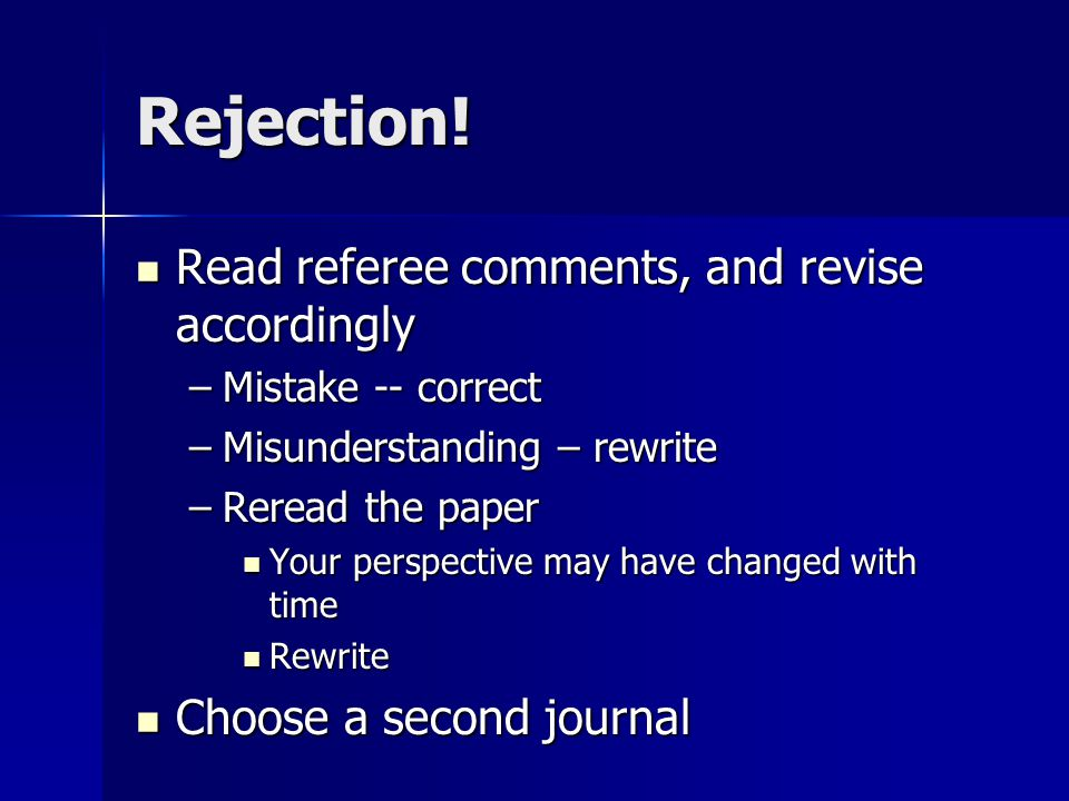 Rejection! Read referee comments, and revise accordingly Read referee comments, and revise accordingly –Mistake -- correct –Misunderstanding – rewrite