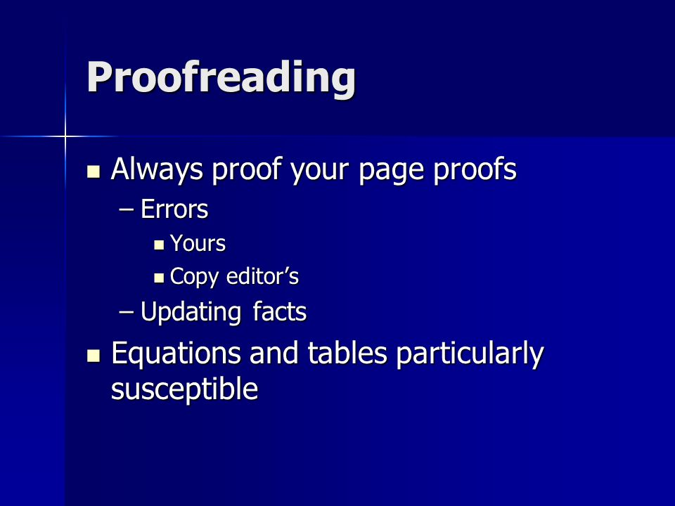 Proofreading Always proof your page proofs Always proof your page proofs –Errors Yours Yours Copy editor's Copy editor's –Updating facts Equations and