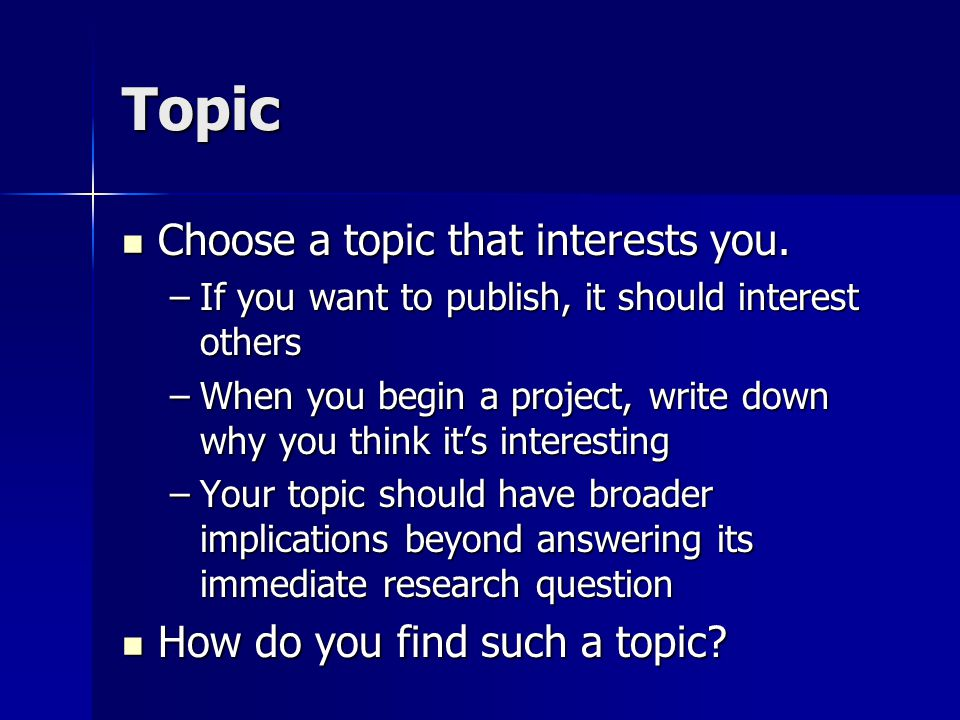 Topic Three ways to find a topic Read the literature Read the literature –Published work is often already old –Online resources for fresher work –Conferences Read the newspaper Read the newspaper Talk to people Talk to people –Policymakers, industry members