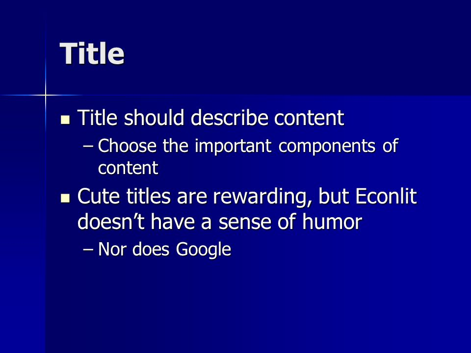Title Title should describe content Title should describe content –Choose the important components of content Cute titles are rewarding, but Econlit doesn't have a sense of humor Cute titles are rewarding, but Econlit doesn't have a sense of humor –Nor does Google