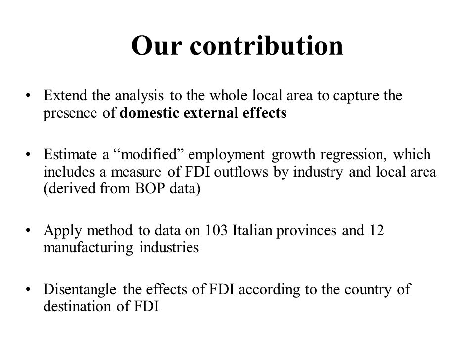 Our contribution Extend the analysis to the whole local area to capture the presence of domestic external effects Estimate a modified employment growth regression, which includes a measure of FDI outflows by industry and local area (derived from BOP data) Apply method to data on 103 Italian provinces and 12 manufacturing industries Disentangle the effects of FDI according to the country of destination of FDI