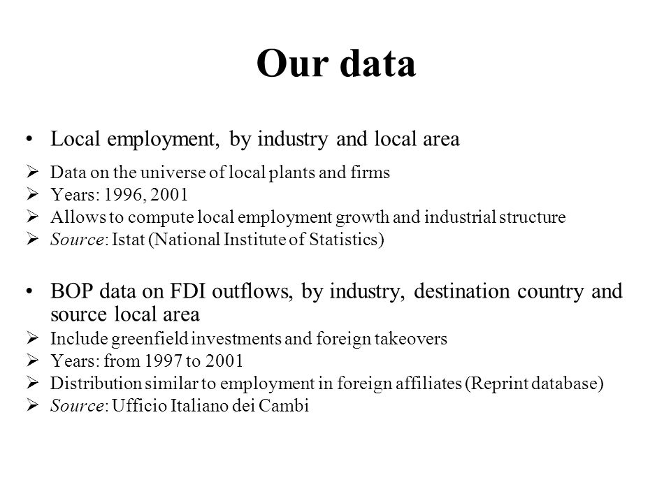 Our data Local employment, by industry and local area  Data on the universe of local plants and firms  Years: 1996, 2001  Allows to compute local employment growth and industrial structure  Source: Istat (National Institute of Statistics) BOP data on FDI outflows, by industry, destination country and source local area  Include greenfield investments and foreign takeovers  Years: from 1997 to 2001  Distribution similar to employment in foreign affiliates (Reprint database)  Source: Ufficio Italiano dei Cambi