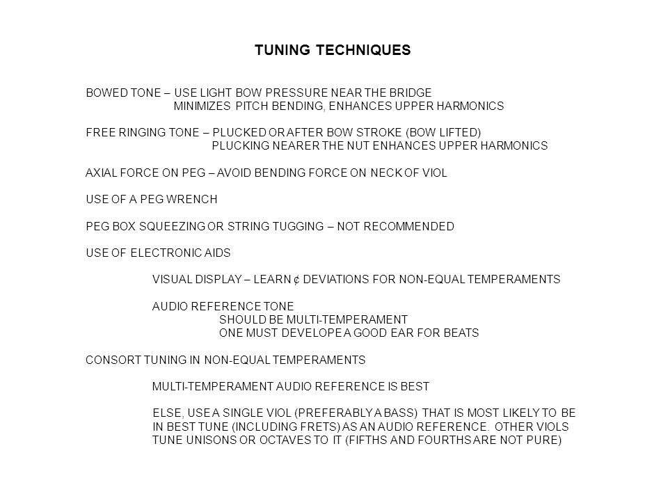 TUNING TECHNIQUES BOWED TONE – USE LIGHT BOW PRESSURE NEAR THE BRIDGE MINIMIZES PITCH BENDING, ENHANCES UPPER HARMONICS FREE RINGING TONE – PLUCKED OR AFTER BOW STROKE (BOW LIFTED) PLUCKING NEARER THE NUT ENHANCES UPPER HARMONICS AXIAL FORCE ON PEG – AVOID BENDING FORCE ON NECK OF VIOL USE OF A PEG WRENCH PEG BOX SQUEEZING OR STRING TUGGING – NOT RECOMMENDED USE OF ELECTRONIC AIDS VISUAL DISPLAY – LEARN ¢ DEVIATIONS FOR NON-EQUAL TEMPERAMENTS AUDIO REFERENCE TONE SHOULD BE MULTI-TEMPERAMENT ONE MUST DEVELOPE A GOOD EAR FOR BEATS CONSORT TUNING IN NON-EQUAL TEMPERAMENTS MULTI-TEMPERAMENT AUDIO REFERENCE IS BEST ELSE, USE A SINGLE VIOL (PREFERABLY A BASS) THAT IS MOST LIKELY TO BE IN BEST TUNE (INCLUDING FRETS) AS AN AUDIO REFERENCE.