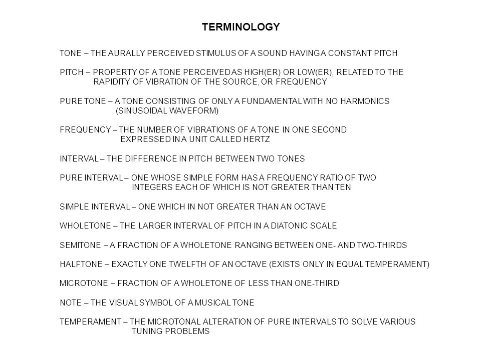 TERMINOLOGY TONE – THE AURALLY PERCEIVED STIMULUS OF A SOUND HAVING A CONSTANT PITCH PITCH – PROPERTY OF A TONE PERCEIVED AS HIGH(ER) OR LOW(ER), RELATED TO THE RAPIDITY OF VIBRATION OF THE SOURCE, OR FREQUENCY PURE TONE – A TONE CONSISTING OF ONLY A FUNDAMENTAL WITH NO HARMONICS (SINUSOIDAL WAVEFORM) FREQUENCY – THE NUMBER OF VIBRATIONS OF A TONE IN ONE SECOND EXPRESSED IN A UNIT CALLED HERTZ INTERVAL – THE DIFFERENCE IN PITCH BETWEEN TWO TONES PURE INTERVAL – ONE WHOSE SIMPLE FORM HAS A FREQUENCY RATIO OF TWO INTEGERS EACH OF WHICH IS NOT GREATER THAN TEN SIMPLE INTERVAL – ONE WHICH IN NOT GREATER THAN AN OCTAVE WHOLETONE – THE LARGER INTERVAL OF PITCH IN A DIATONIC SCALE SEMITONE – A FRACTION OF A WHOLETONE RANGING BETWEEN ONE- AND TWO-THIRDS HALFTONE – EXACTLY ONE TWELFTH OF AN OCTAVE (EXISTS ONLY IN EQUAL TEMPERAMENT) MICROTONE – FRACTION OF A WHOLETONE OF LESS THAN ONE-THIRD NOTE – THE VISUAL SYMBOL OF A MUSICAL TONE TEMPERAMENT – THE MICROTONAL ALTERATION OF PURE INTERVALS TO SOLVE VARIOUS TUNING PROBLEMS