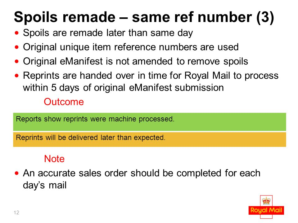 Spoils remade – same ref number (3) Spoils are remade later than same day Original unique item reference numbers are used Original eManifest is not amended to remove spoils Reprints are handed over in time for Royal Mail to process within 5 days of original eManifest submission Outcome Note An accurate sales order should be completed for each day's mail 12 Reports show reprints were machine processed.