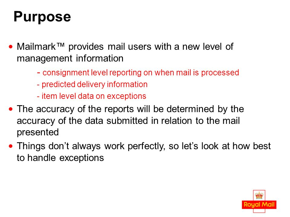 Purpose Mailmark™ provides mail users with a new level of management information - consignment level reporting on when mail is processed - predicted d