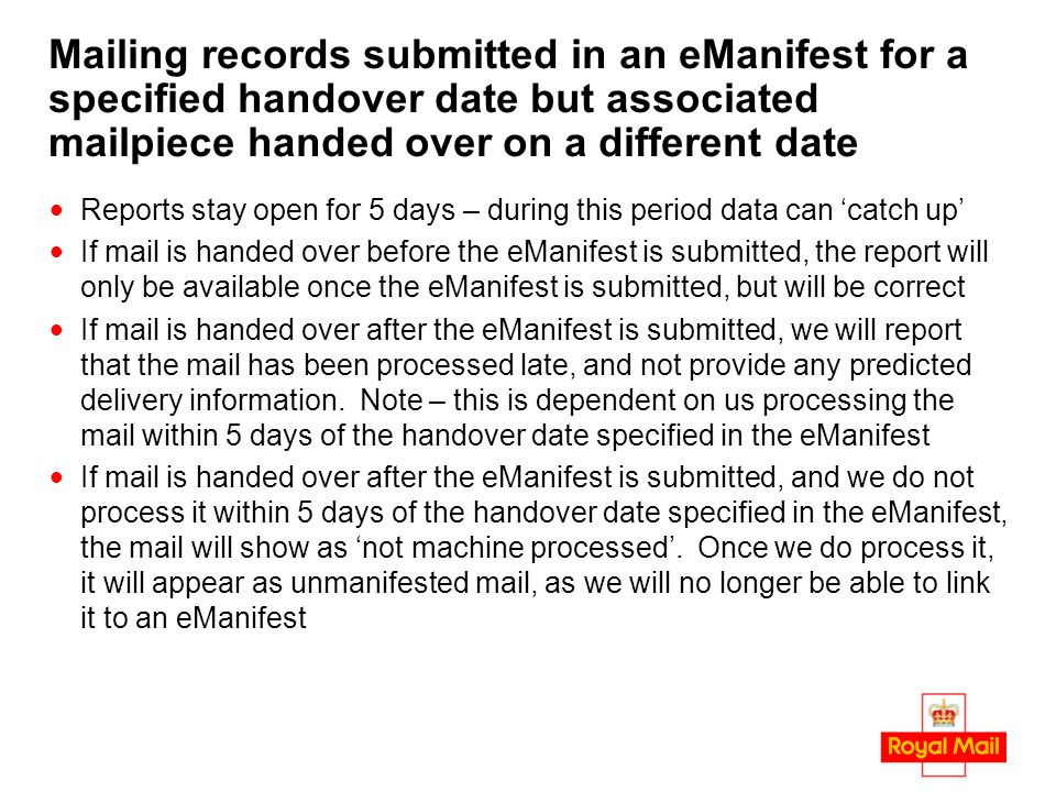 Mailing records submitted in an eManifest for a specified handover date but associated mailpiece handed over on a different date Reports stay open for 5 days – during this period data can 'catch up' If mail is handed over before the eManifest is submitted, the report will only be available once the eManifest is submitted, but will be correct If mail is handed over after the eManifest is submitted, we will report that the mail has been processed late, and not provide any predicted delivery information.